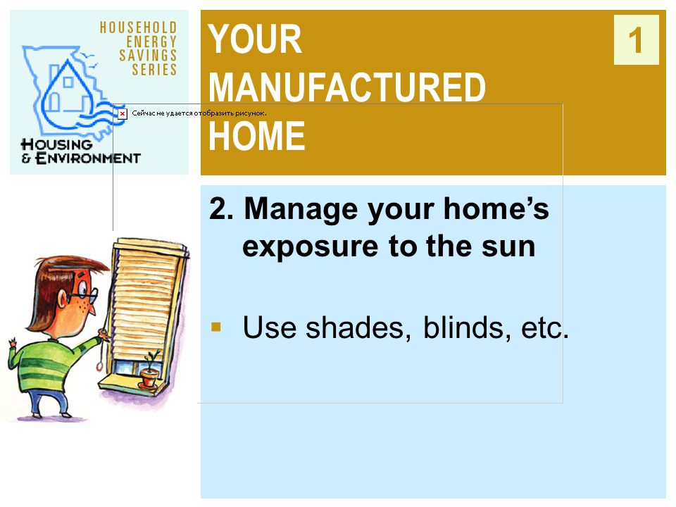 YOUR MANUFACTURED HOME 1 2. Manage your home's exposure to the sun  Use shades, blinds, etc.