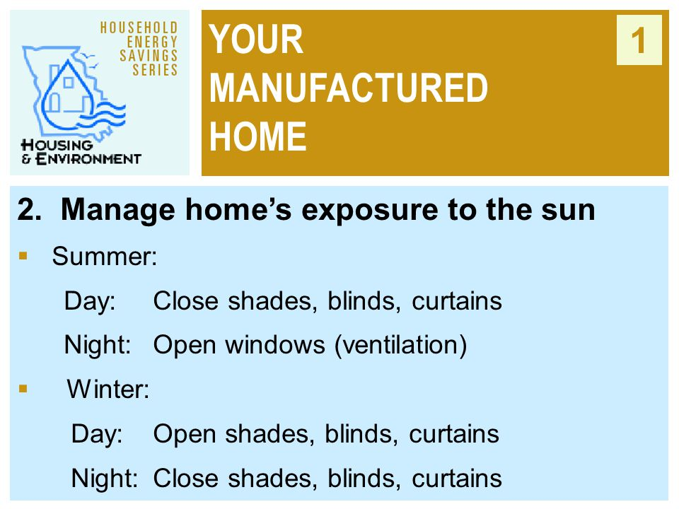 YOUR MANUFACTURED HOME 1 2. Manage home's exposure to the sun  Summer: Day:Close shades, blinds, curtains Night:Open windows (ventilation)  Winter: