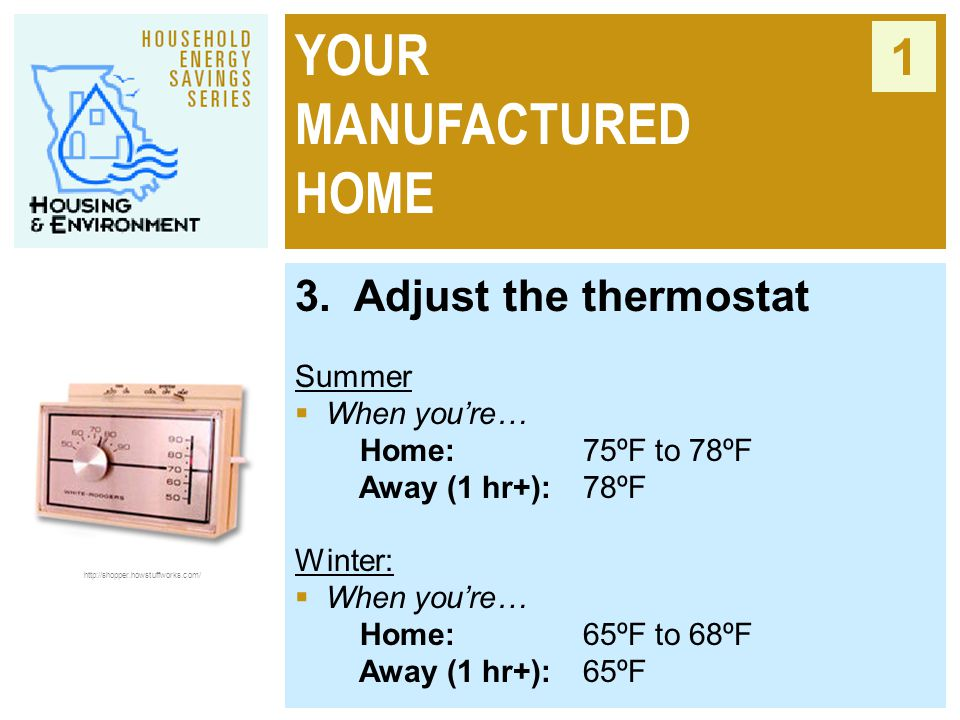 YOUR MANUFACTURED HOME 1 3. Adjust the thermostat Summer  When you're… Home: 75ºF to 78ºF Away (1 hr+):78ºF Winter:  When you're… Home:65ºF to 68ºF