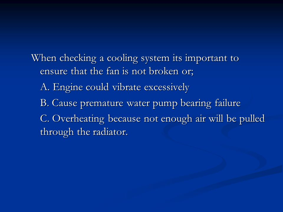 When checking a cooling system its important to ensure that the fan is not broken or; A. Engine could vibrate excessively B. Cause premature water pum