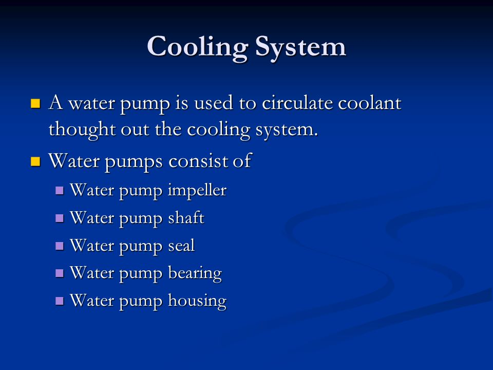 Cooling System A water pump is used to circulate coolant thought out the cooling system. A water pump is used to circulate coolant thought out the coo