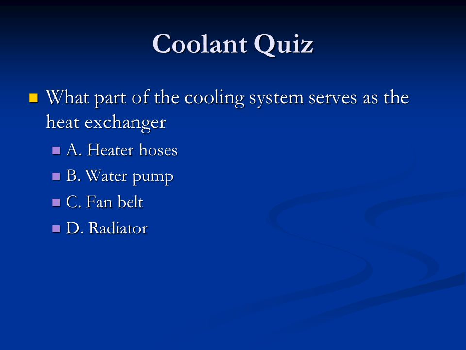 Coolant Quiz What part of the cooling system serves as the heat exchanger What part of the cooling system serves as the heat exchanger A. Heater hoses