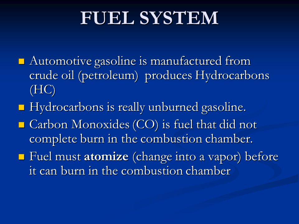FUEL SYSTEM Automotive gasoline is manufactured from crude oil (petroleum) produces Hydrocarbons (HC) Automotive gasoline is manufactured from crude o