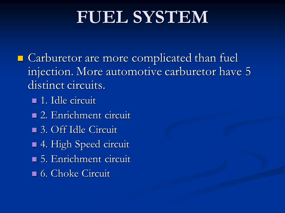 FUEL SYSTEM Carburetor are more complicated than fuel injection. More automotive carburetor have 5 distinct circuits. Carburetor are more complicated