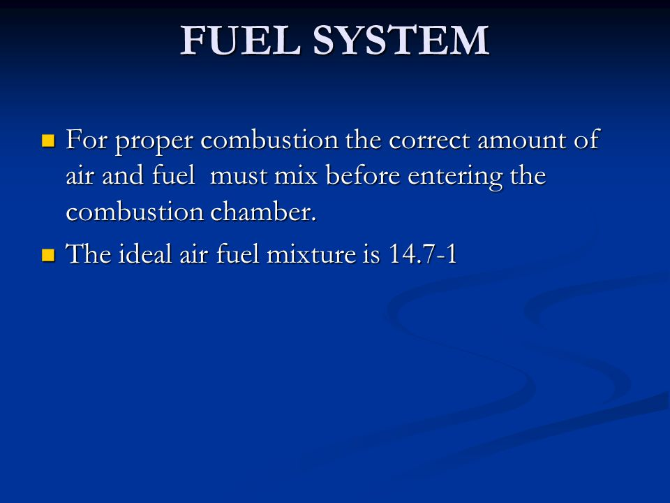 FUEL SYSTEM For proper combustion the correct amount of air and fuel must mix before entering the combustion chamber. For proper combustion the correc