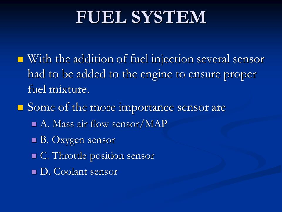 FUEL SYSTEM With the addition of fuel injection several sensor had to be added to the engine to ensure proper fuel mixture. With the addition of fuel