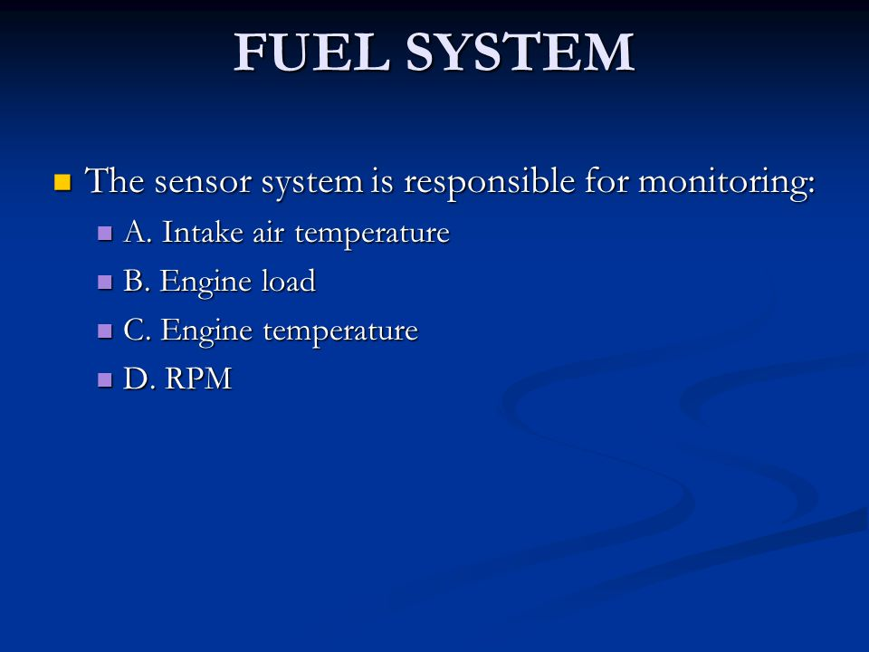 FUEL SYSTEM The sensor system is responsible for monitoring: The sensor system is responsible for monitoring: A. Intake air temperature A. Intake air