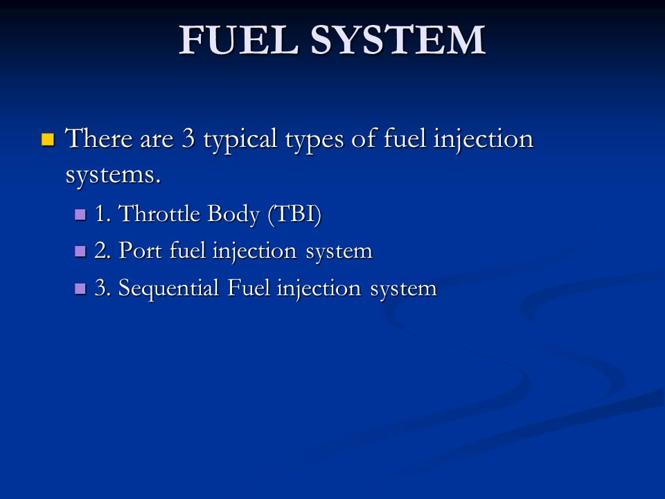 FUEL SYSTEM There are 3 typical types of fuel injection systems. There are 3 typical types of fuel injection systems. 1. Throttle Body (TBI) 1. Thrott