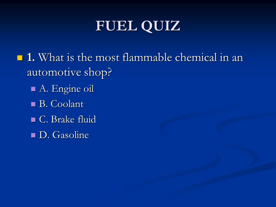 FUEL QUIZ 1. What is the most flammable chemical in an automotive shop? 1. What is the most flammable chemical in an automotive shop? A. Engine oil A.
