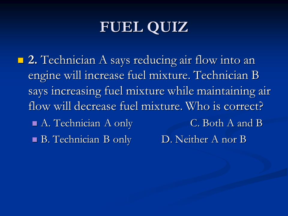 FUEL QUIZ 2. Technician A says reducing air flow into an engine will increase fuel mixture. Technician B says increasing fuel mixture while maintainin
