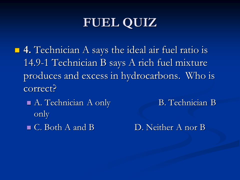 FUEL QUIZ 4. Technician A says the ideal air fuel ratio is 14.9-1 Technician B says A rich fuel mixture produces and excess in hydrocarbons. Who is co