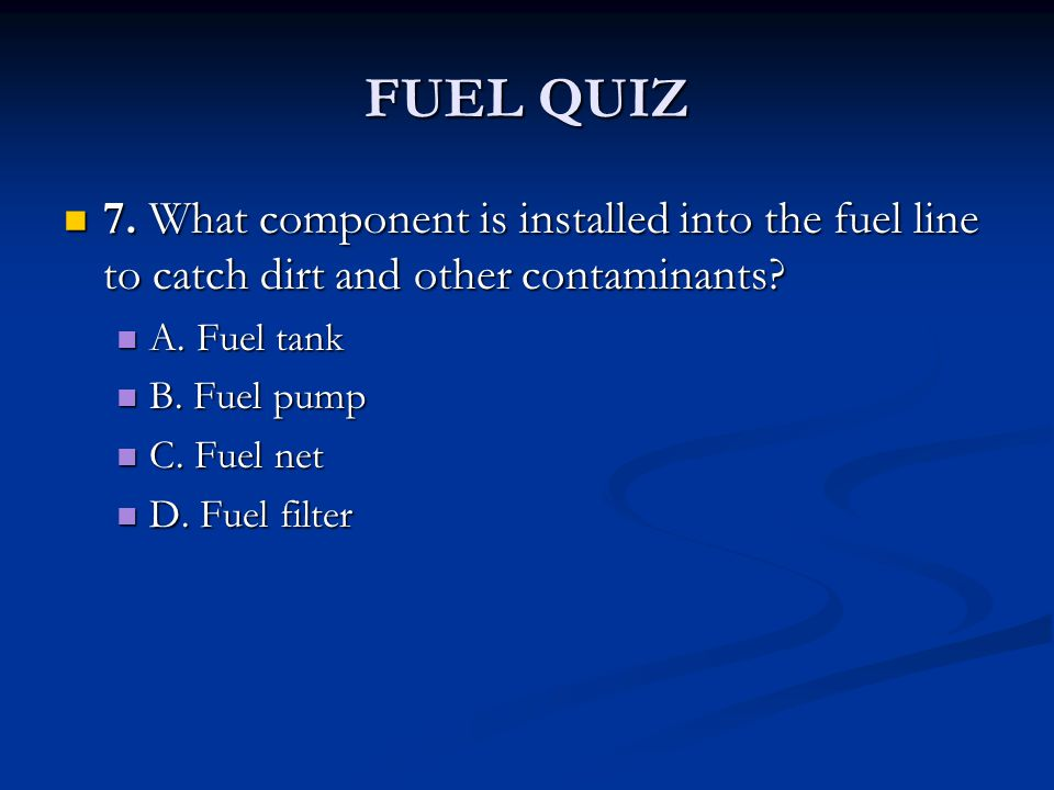 FUEL QUIZ 7. What component is installed into the fuel line to catch dirt and other contaminants? 7. What component is installed into the fuel line to