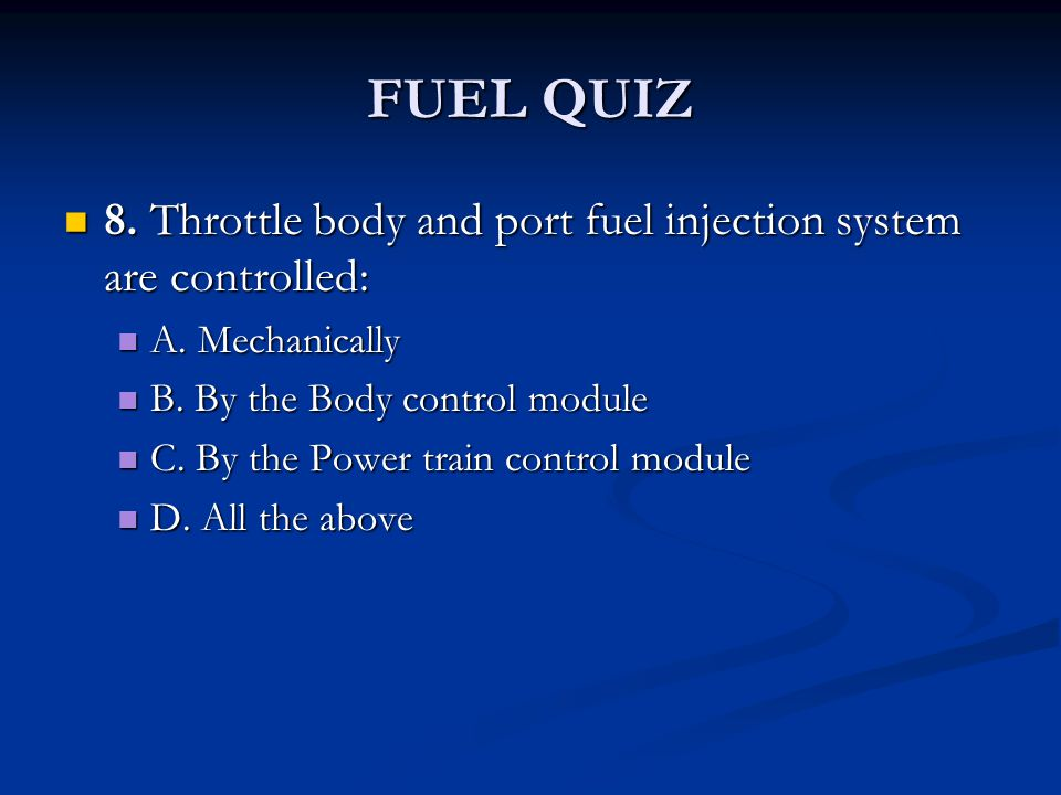 FUEL QUIZ 8. Throttle body and port fuel injection system are controlled: 8. Throttle body and port fuel injection system are controlled: A. Mechanica