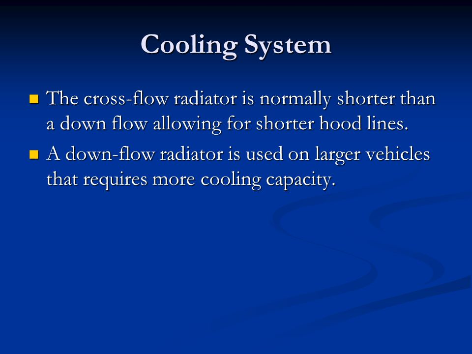 Cooling System The cross-flow radiator is normally shorter than a down flow allowing for shorter hood lines. The cross-flow radiator is normally short