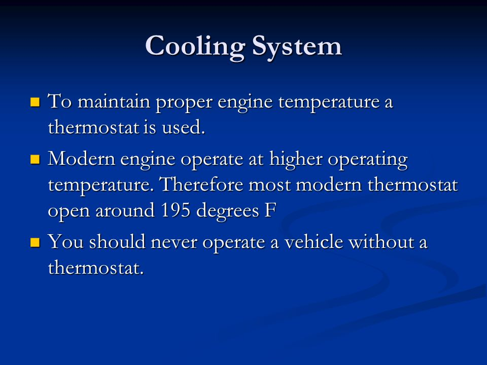 Cooling System To maintain proper engine temperature a thermostat is used. To maintain proper engine temperature a thermostat is used. Modern engine o