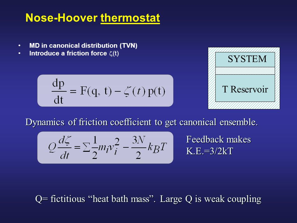 Nose-Hoover thermostat MD in canonical distribution (TVN) Introduce a friction force  (t) T Reservoir SYSTEM Dynamics of friction coefficient to get