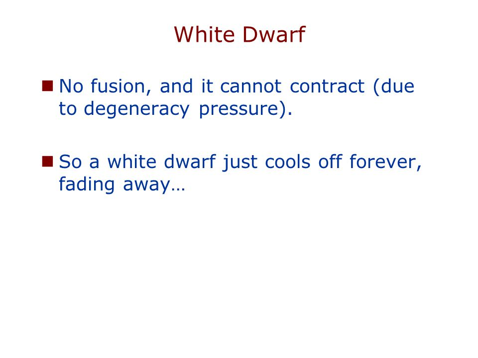 White Dwarf No fusion, and it cannot contract (due to degeneracy pressure). So a white dwarf just cools off forever, fading away…