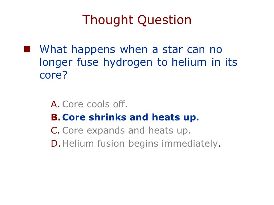 Thought Question What happens when a star can no longer fuse hydrogen to helium in its core? A.Core cools off. B.Core shrinks and heats up. C.Core exp