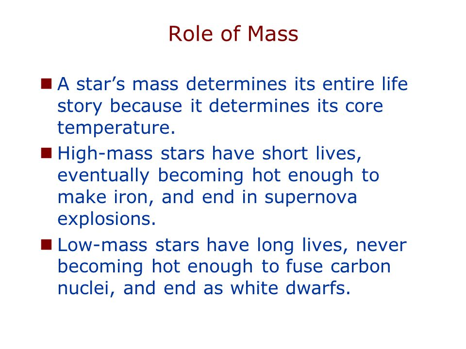 Role of Mass A star's mass determines its entire life story because it determines its core temperature. High-mass stars have short lives, eventually b