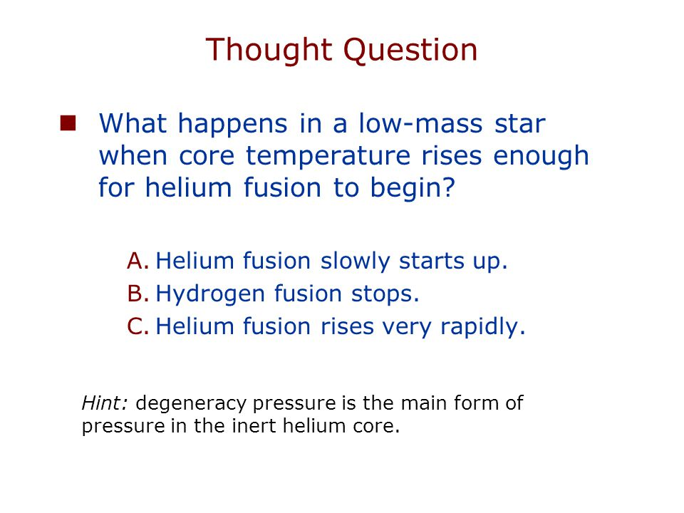 Thought Question What happens in a low-mass star when core temperature rises enough for helium fusion to begin? A.Helium fusion slowly starts up. B.Hy