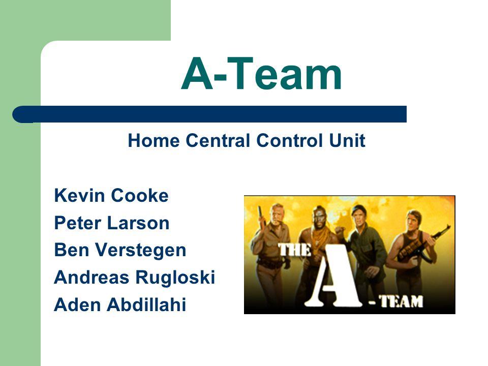 A-Team Home Central Control Unit Kevin Cooke Peter Larson Ben Verstegen Andreas Rugloski Aden Abdillahi