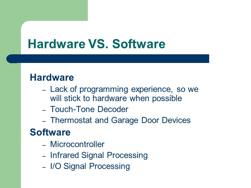 Hardware VS. Software Hardware – Lack of programming experience, so we will stick to hardware when possible – Touch-Tone Decoder – Thermostat and Gara