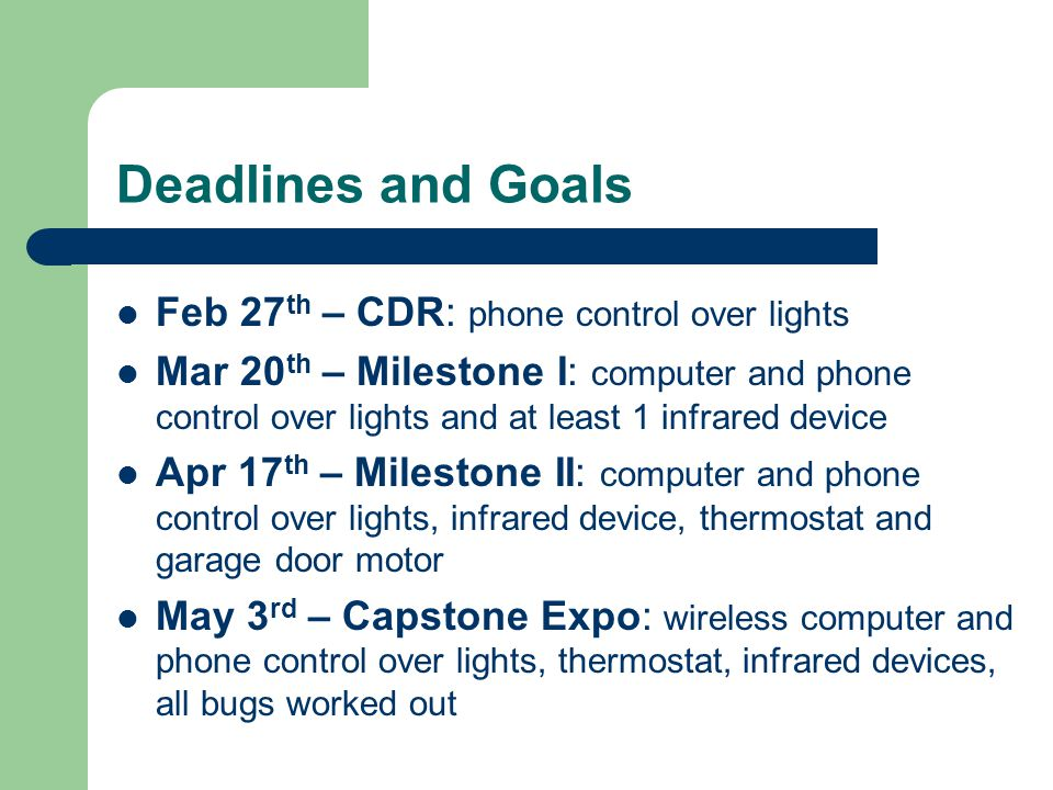 Deadlines and Goals Feb 27 th – CDR: phone control over lights Mar 20 th – Milestone I: computer and phone control over lights and at least 1 infrared device Apr 17 th – Milestone II: computer and phone control over lights, infrared device, thermostat and garage door motor May 3 rd – Capstone Expo: wireless computer and phone control over lights, thermostat, infrared devices, all bugs worked out