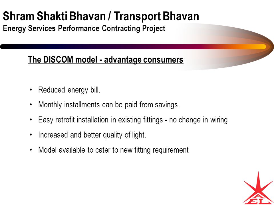 Shram Shakti Bhavan / Transport Bhavan Energy Services Performance Contracting Project The DISCOM model - advantage consumers Reduced energy bill.