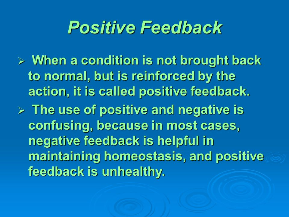 Positive Feedback  When a condition is not brought back to normal, but is reinforced by the action, it is called positive feedback.