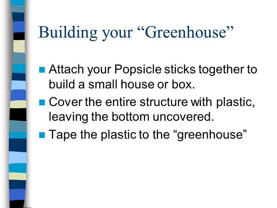 Building your Greenhouse Attach your Popsicle sticks together to build a small house or box.