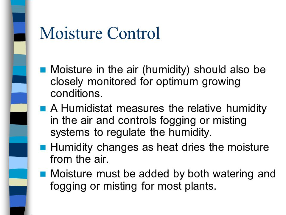 Moisture Control Moisture in the air (humidity) should also be closely monitored for optimum growing conditions.