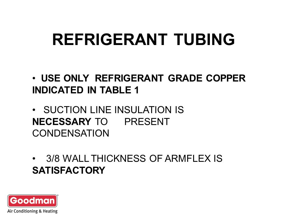 REFRIGERANT TUBING USE ONLY REFRIGERANT GRADE COPPER INDICATED IN TABLE 1 SUCTION LINE INSULATION IS NECESSARY TO PRESENT CONDENSATION 3/8 WALL THICKNESS OF ARMFLEX IS SATISFACTORY