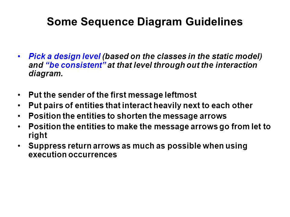 Some Sequence Diagram Guidelines Pick a design level (based on the classes in the static model) and be consistent at that level through out the interaction diagram.