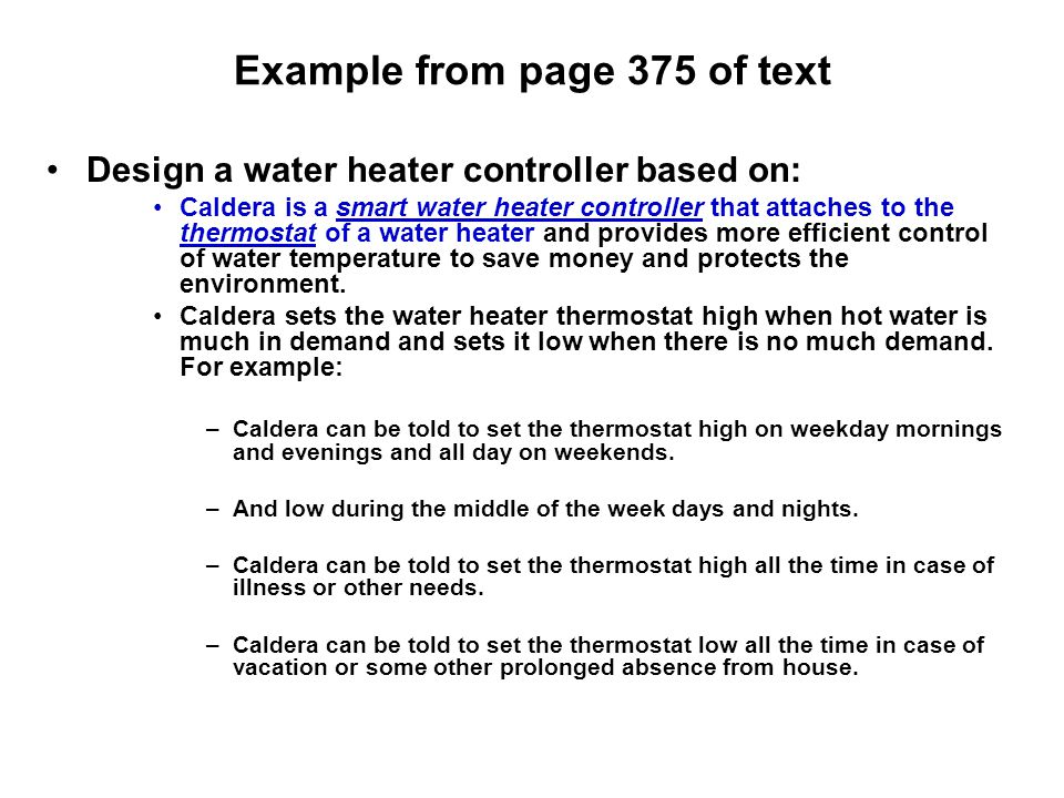 Example from page 375 of text Design a water heater controller based on: Caldera is a smart water heater controller that attaches to the thermostat of a water heater and provides more efficient control of water temperature to save money and protects the environment.