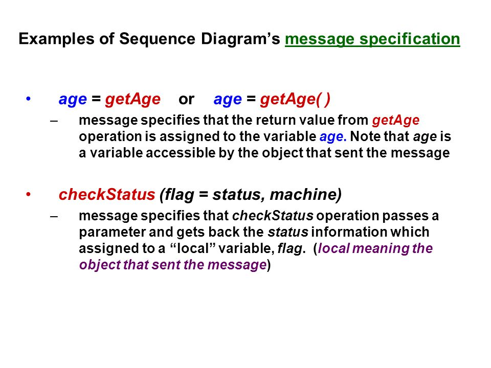 Examples of Sequence Diagram's message specification age = getAge or age = getAge( ) –message specifies that the return value from getAge operation is assigned to the variable age.