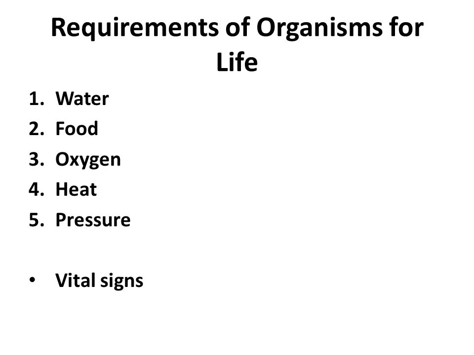 Requirements of Organisms for Life 1.Water 2.Food 3.Oxygen 4.Heat 5.Pressure Vital signs