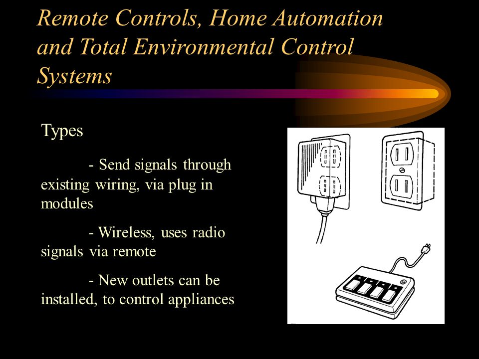 Remote Controls, Home Automation and Total Environmental Control Systems General - Consider installing a remote control system instead of moving a wall socket - Allow users to control lights or small appliances - simple systems can control lights, etc.