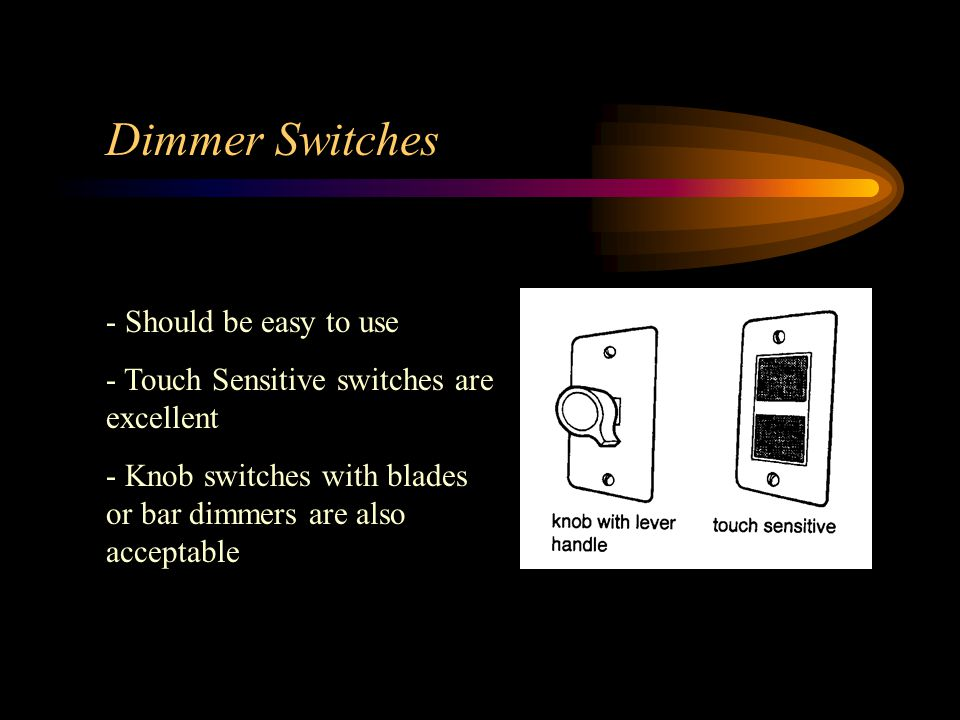 Dimmer Switches - Should be easy to use - Touch Sensitive switches are excellent - Knob switches with blades or bar dimmers are also acceptable