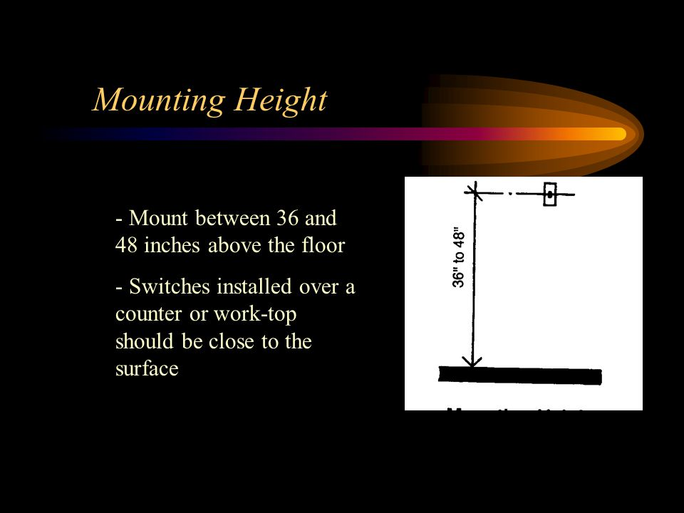 Mounting Height - Mount between 36 and 48 inches above the floor - Switches installed over a counter or work-top should be close to the surface