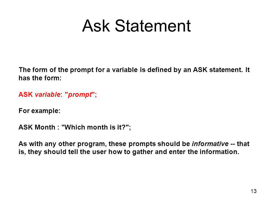 13 Ask Statement The form of the prompt for a variable is defined by an ASK statement. It has the form: ASK variable: