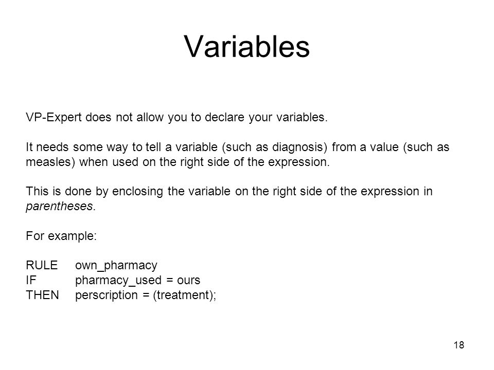 18 Variables VP-Expert does not allow you to declare your variables. It needs some way to tell a variable (such as diagnosis) from a value (such as me