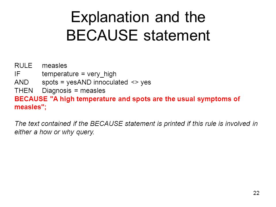 22 Explanation and the BECAUSE statement RULE measles IF temperature = very_high AND spots = yesAND innoculated <> yes THEN Diagnosis = measles BECAUS