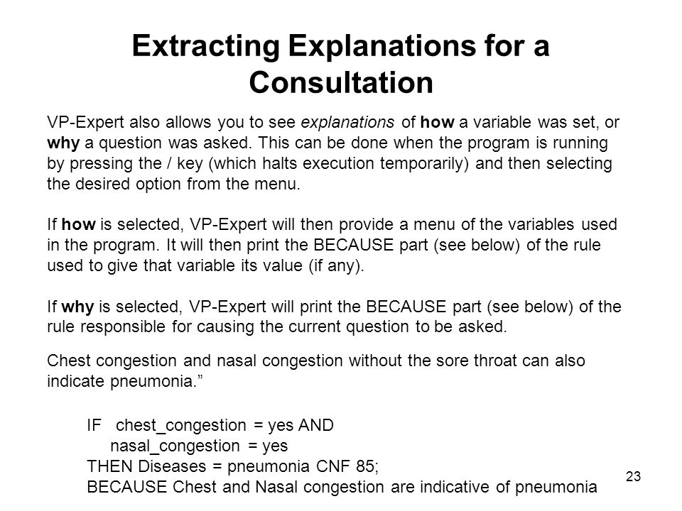 23 Extracting Explanations for a Consultation VP-Expert also allows you to see explanations of how a variable was set, or why a question was asked. Th