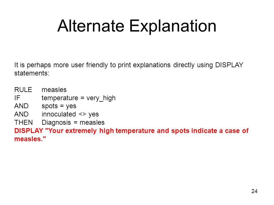 24 Alternate Explanation It is perhaps more user friendly to print explanations directly using DISPLAY statements: RULE measles IF temperature = very_
