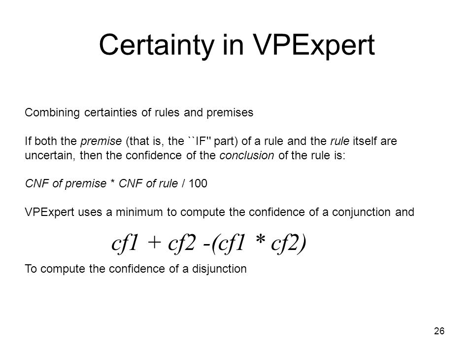 26 Certainty in VPExpert Combining certainties of rules and premises If both the premise (that is, the ``IF'' part) of a rule and the rule itself are