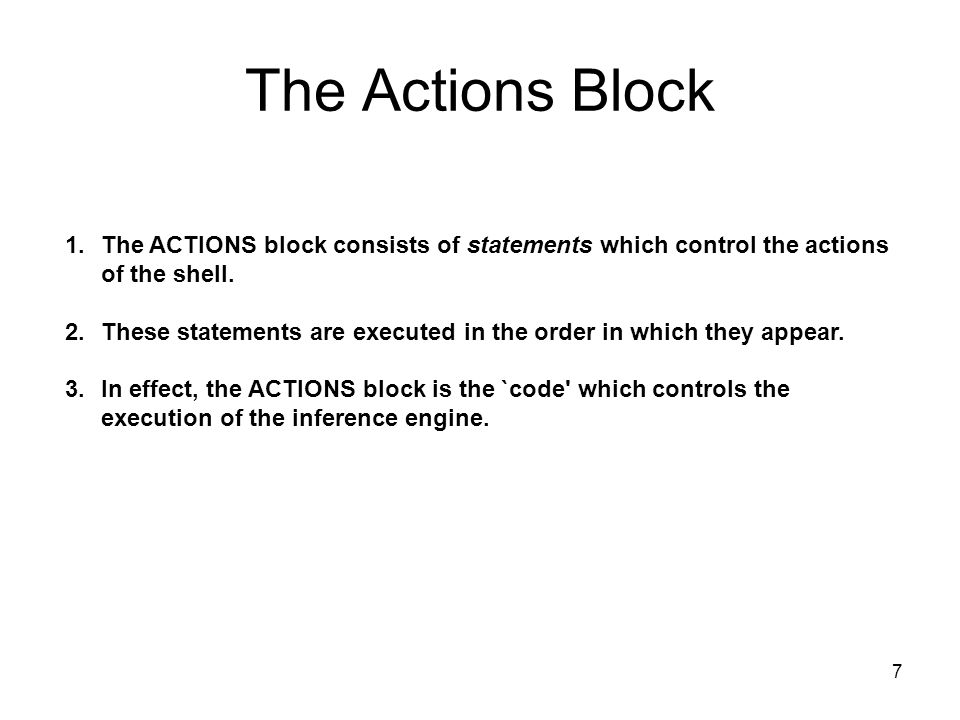 7 The Actions Block 1.The ACTIONS block consists of statements which control the actions of the shell. 2.These statements are executed in the order in
