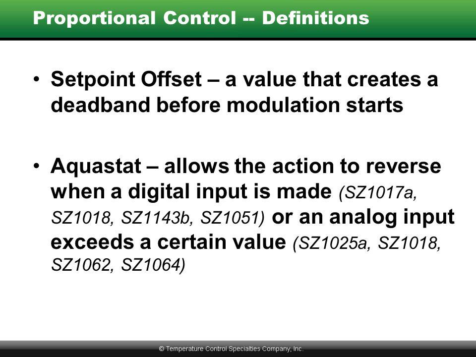 Proportional Control -- Definitions Setpoint Offset – a value that creates a deadband before modulation starts Aquastat – allows the action to reverse when a digital input is made (SZ1017a, SZ1018, SZ1143b, SZ1051) or an analog input exceeds a certain value (SZ1025a, SZ1018, SZ1062, SZ1064)