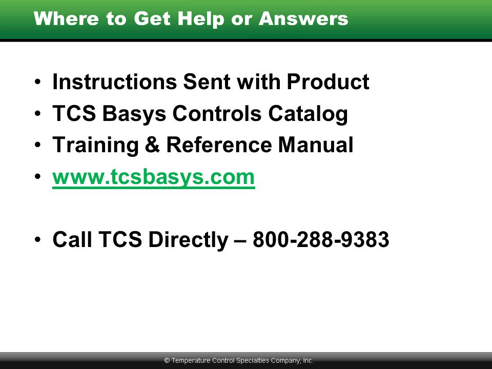 Where to Get Help or Answers Instructions Sent with Product TCS Basys Controls Catalog Training & Reference Manual www.tcsbasys.com Call TCS Directly – 800-288-9383