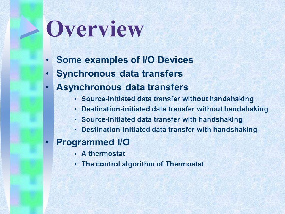 Overview Some examples of I/O Devices Synchronous data transfers Asynchronous data transfers Source-initiated data transfer without handshaking Destination-initiated data transfer without handshaking Source-initiated data transfer with handshaking Destination-initiated data transfer with handshaking Programmed I/O A thermostat The control algorithm of Thermostat