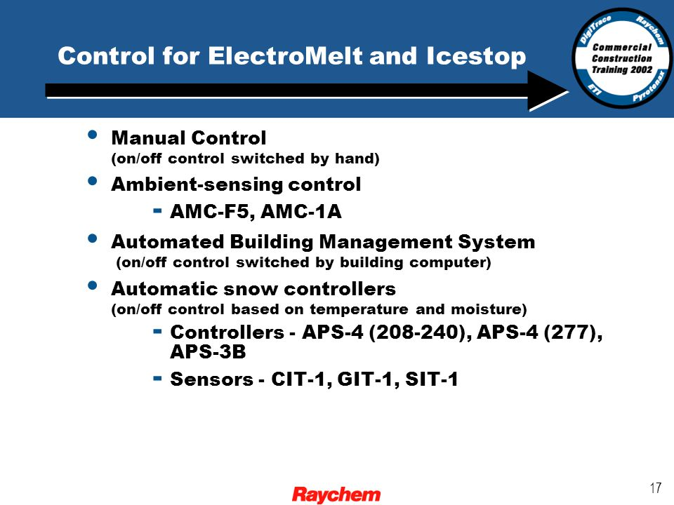 17 Control for ElectroMelt and Icestop Manual Control (on/off control switched by hand) Ambient-sensing control - AMC-F5, AMC-1A Automated Building Management System (on/off control switched by building computer) Automatic snow controllers (on/off control based on temperature and moisture) - Controllers - APS-4 (208-240), APS-4 (277), APS-3B - Sensors - CIT-1, GIT-1, SIT-1